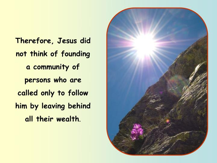 Therefore, Jesus did not think of founding a community of persons who are called only to follow him by leaving behind all their wealth