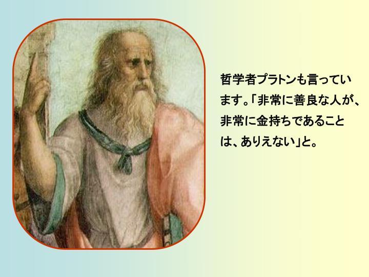 哲学者プラトンも言っています。「非常に善良な人が、非常に金持ちであることは、ありえない」と。