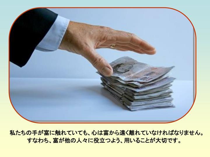 私たちの手が富に触れていても、心は富から遠く離れていなければなりません。すなわち、富が他の人々に役立つよう、用いることが大切です。