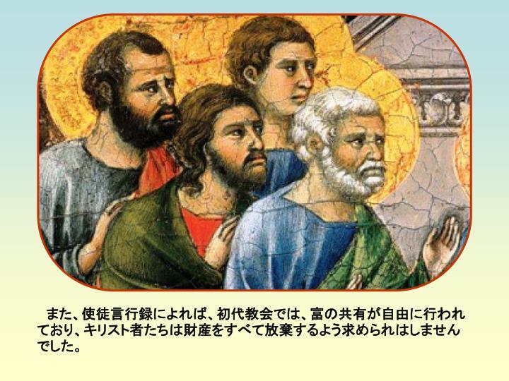また、使徒言行録によれば、初代教会では、富の共有が自由に行われており、キリスト者たちは財産をすべて放棄するよう求められはしませんでした。