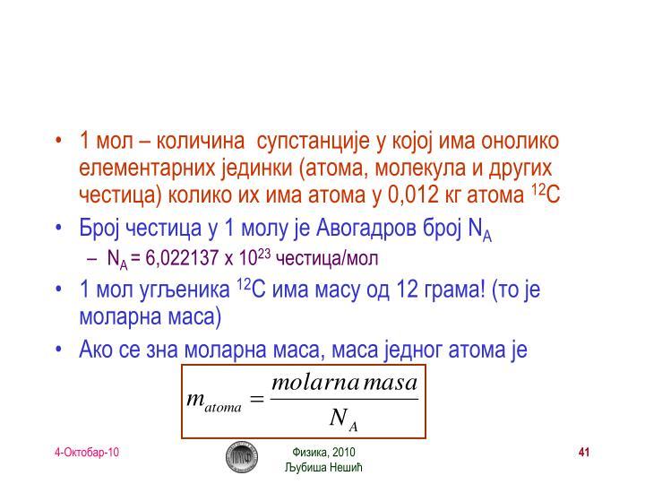 1 мол – количина  супстанције у којој има онолико елементарних јединки (атома, молекула и других честица) колико их има атома у 0,012 кг атома