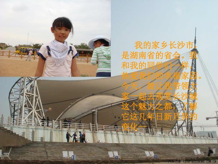 我的家乡长沙市,是湖南省的省会。我和我的同学们一样,热爱我们的幸福家园。今天,就让我带领大家一起去观赏长沙城这个魅力之都,了解它这几年日新月异的变化