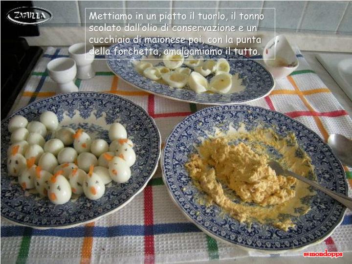 Mettiamo in un piatto il tuorlo, il tonno scolato dall'olio di conservazione e un cucchiaio di maionese poi, con la punta