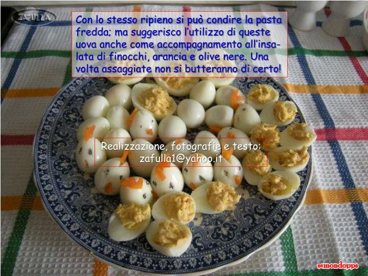 Con lo stesso ripieno si può condire la pasta fredda; ma suggerisco l'utilizzo di queste uova anche come accompagnamento all'insa-lata di finocchi, arancia e olive nere. Una volta assaggiate non si butteranno di certo!