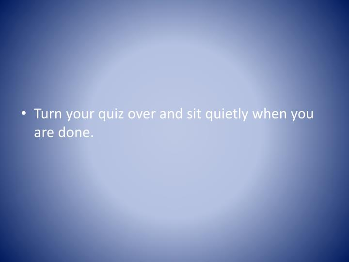Turn your quiz over and sit quietly when you are done.