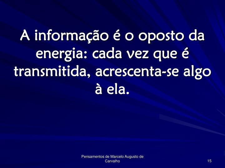 A informação é o oposto da energia: cada vez que é transmitida, acrescenta-se algo à ela.