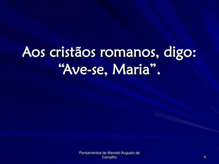"""Aos cristãos romanos, digo: """"Ave-se, Maria""""."""