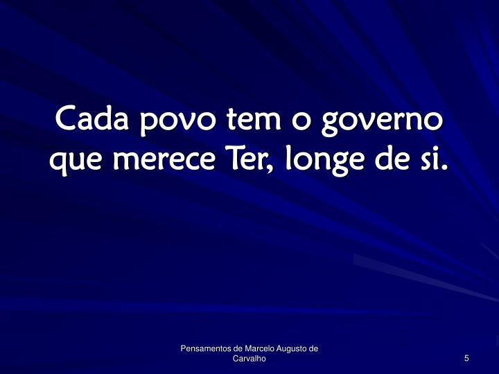 Cada povo tem o governo que merece Ter, longe de si.