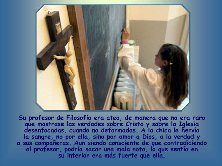 Su profesor de Filosofía era ateo, de manera que no era raro que mostrase las verdades sobre Cristo y sobre la Iglesia desenfocadas, cuando no deformadas. A la chica le hervía