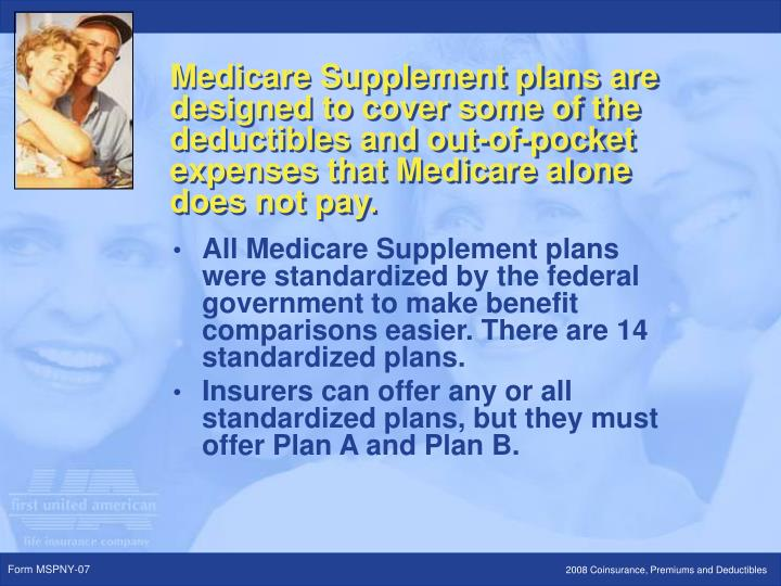 All Medicare Supplement plans were standardized by the federal government to make benefit comparisons easier. There are 14 standardized plans.