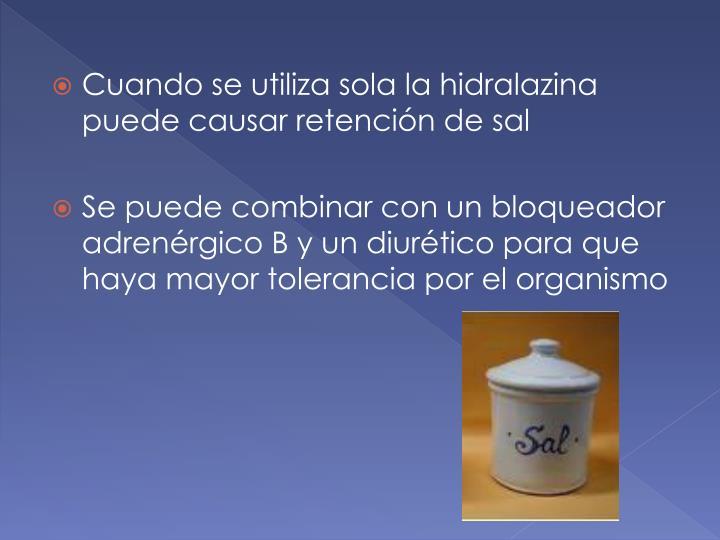 Cuando se utiliza sola la hidralazina puede causar retención de sal