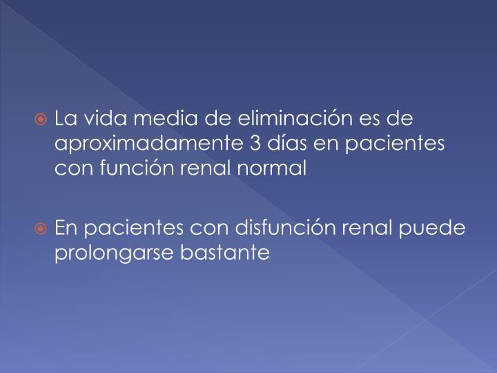 La vida media de eliminación es de aproximadamente 3 días en pacientes con función renal normal