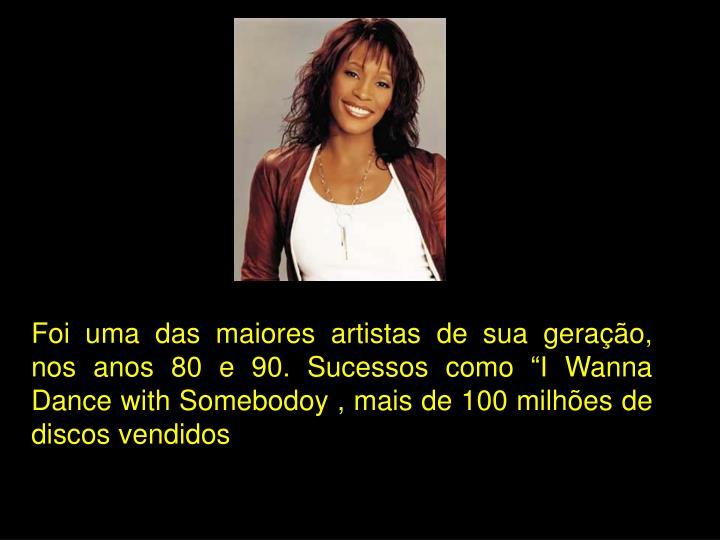 """Foi uma das maiores artistas de sua geração, nos anos 80 e 90. Sucessos como """"I Wanna Dance with Somebodoy , mais de 100 milhões de discos vendidos"""