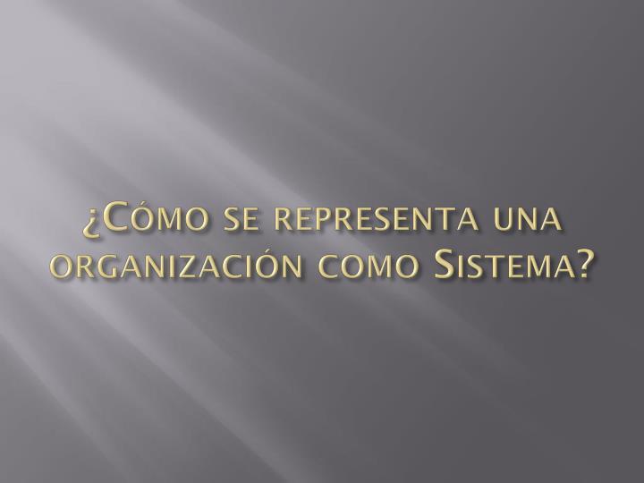 ¿Cómo se representa una organización como Sistema?