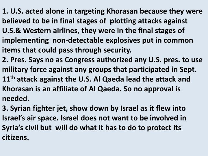 1. U.S. acted alone in targeting Khorasan because they were believed to be in final stages of  plotting attacks against U.S.& Western airlines, they were in the final stages of implementing  non-detectable explosives put in common items that could pass through security.