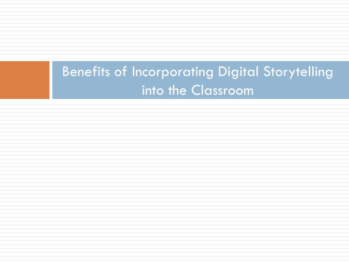 Benefits of Incorporating Digital Storytelling into the Classroom
