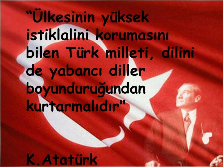 """""""Ülkesinin yüksek istiklalini korumasını bilen Türk milleti, dilini de yabancı diller boyunduruğundan kurtarmalıdır"""""""
