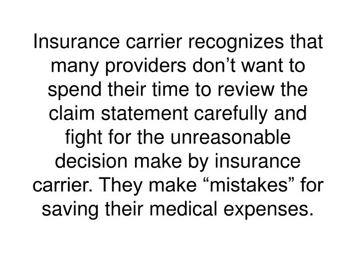 "Insurance carrier recognizes that many providers don't want to spend their time to review the claim statement carefully and fight for the unreasonable decision make by insurance carrier. They make ""mistakes"" for saving their medical expenses."