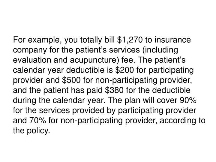 For example, you totally bill $1,270 to insurance company for the patient's services (including evaluation and acupuncture) fee. The patient's calendar year deductible is $200 for participating provider and $500 for non-participating provider, and the patient has paid $380 for the deductible during the calendar year. The plan will cover 90% for the services provided by participating provider and 70% for non-participating provider, according to the policy.
