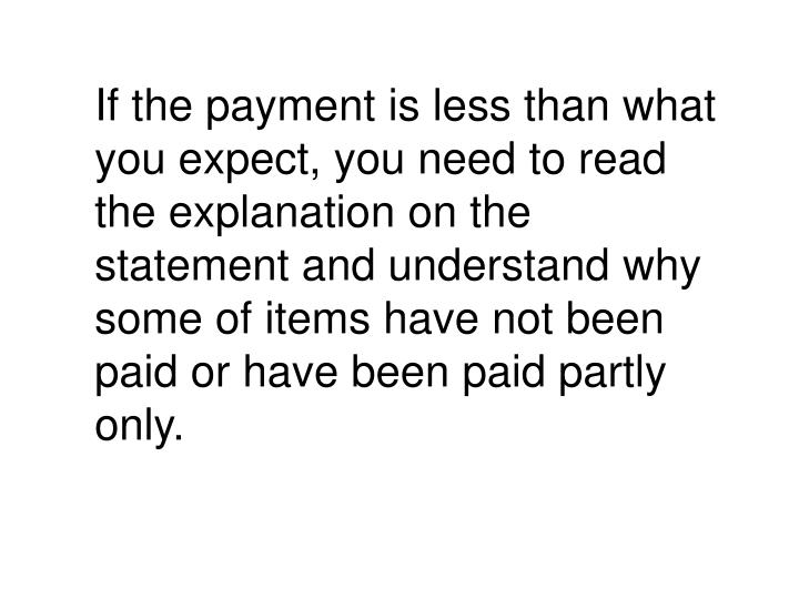 If the payment is less than what you expect, you need to read the explanation on the statement and understand why some of items have not been paid or have been paid partly only.