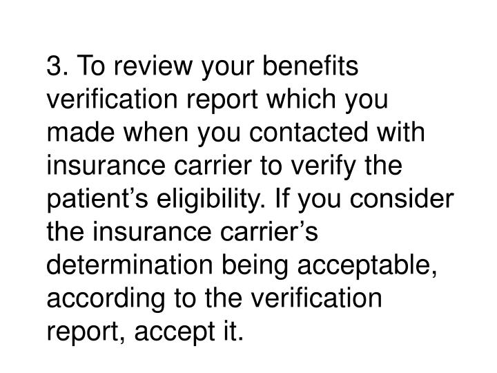 3. To review your benefits verification report which you made when you contacted with insurance carrier to verify the patient's eligibility. If you consider the insurance carrier's determination being acceptable, according to the verification report, accept it.