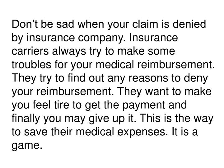 Don't be sad when your claim is denied by insurance company. Insurance carriers always try to make some troubles for your medical reimbursement. They try to find out any reasons to deny your reimbursement. They want to make you feel tire to get the payment and finally you may give up it. This is the way to save their medical expenses. It is a game.