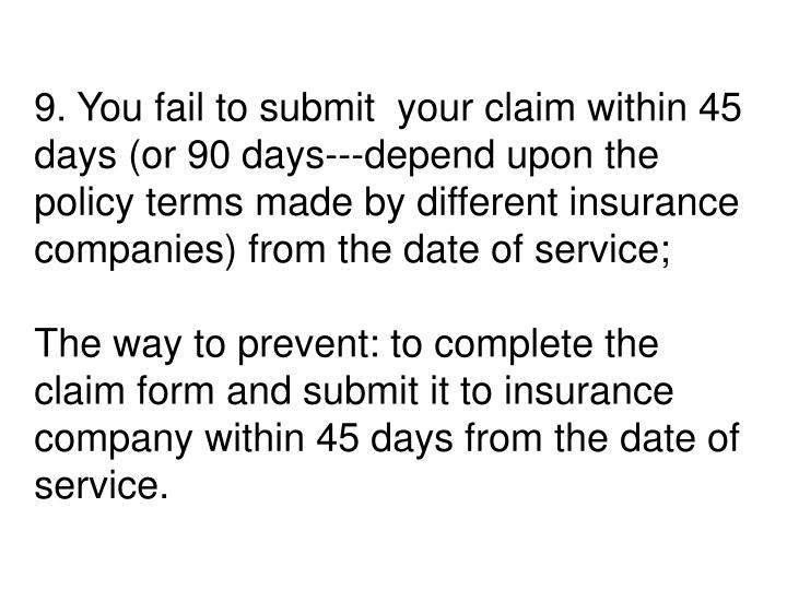 9. You fail to submit  your claim within 45 days (or 90 days---depend upon the policy terms made by different insurance companies) from the date of service;