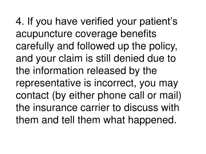 4. If you have verified your patient's acupuncture coverage benefits carefully and followed up the policy, and your claim is still denied due to the information released by the representative is incorrect, you may contact (by either phone call or mail) the insurance carrier to discuss with them and tell them what happened.