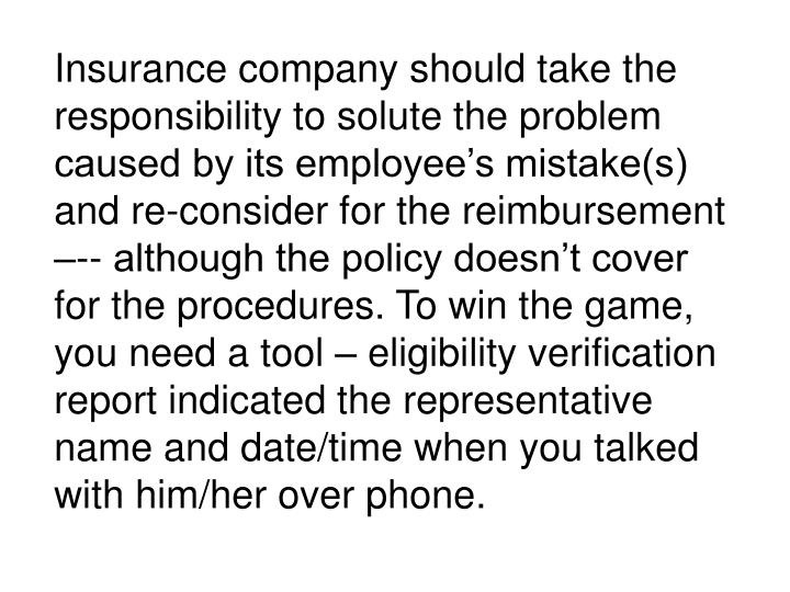 Insurance company should take the responsibility to solute the problem caused by its employee's mistake(s) and re-consider for the reimbursement –-- although the policy doesn't cover for the procedures. To win the game, you need a tool – eligibility verification report indicated the representative name and date/time when you talked with him/her over phone.