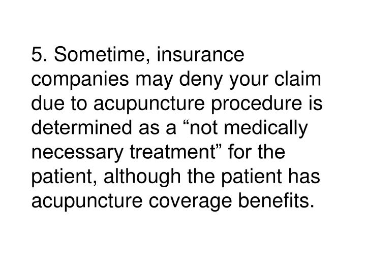 "5. Sometime, insurance companies may deny your claim due to acupuncture procedure is determined as a ""not medically necessary treatment"" for the patient, although the patient has acupuncture coverage benefits."