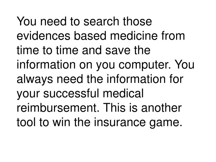 You need to search those evidences based medicine from time to time and save the information on you computer. You always need the information for your successful medical reimbursement. This is another tool to win the insurance game.