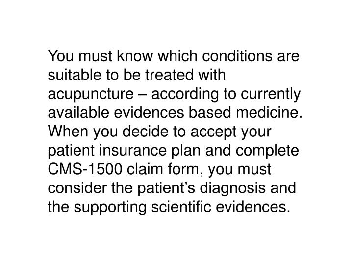 You must know which conditions are suitable to be treated with acupuncture – according to currently available evidences based medicine. When you decide to accept your patient insurance plan and complete CMS-1500 claim form, you must consider the patient's diagnosis and the supporting scientific evidences.