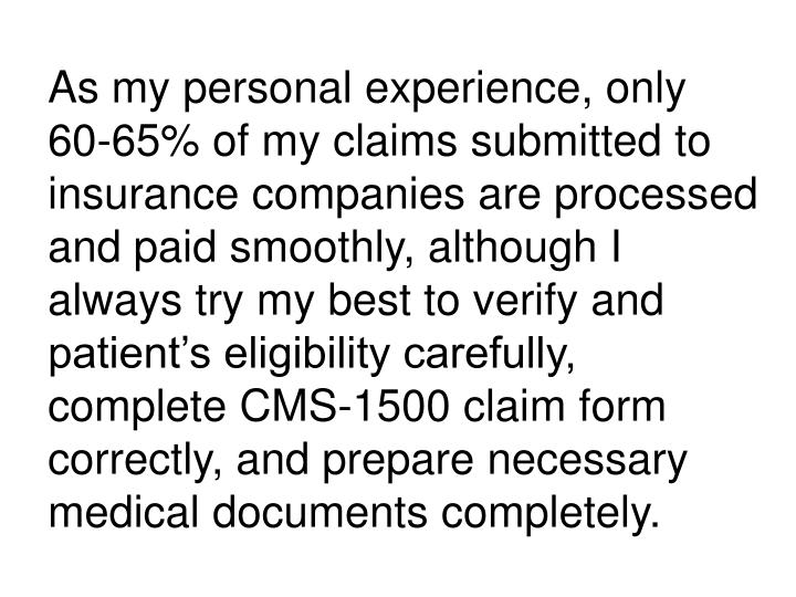 As my personal experience, only 60-65% of my claims submitted to insurance companies are processed and paid smoothly, although I always try my best to verify and patient's eligibility carefully, complete CMS-1500 claim form correctly, and prepare necessary medical documents completely.