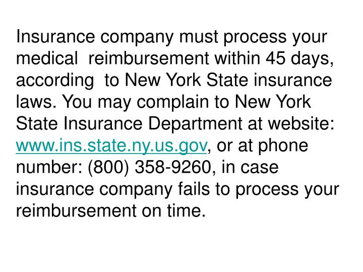 Insurance company must process your  medical  reimbursement within 45 days, according  to New York State insurance laws. You may complain to New York State Insurance Department at website:
