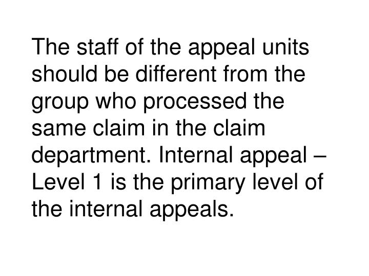 The staff of the appeal units should be different from the group who processed the same claim in the claim department. Internal appeal – Level 1 is the primary level of the internal appeals.