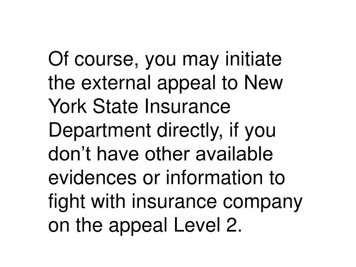 Of course, you may initiate the external appeal to New York State Insurance Department directly, if you don't have other available evidences or information to fight with insurance company on the appeal Level 2.