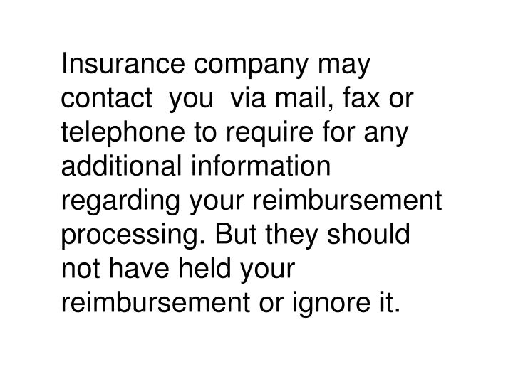 Insurance company may contact  you  via mail, fax or telephone to require for any additional information regarding your reimbursement