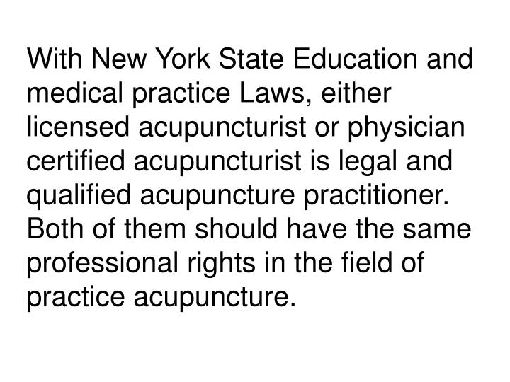 With New York State Education and medical practice Laws, either licensed acupuncturist or physician certified acupuncturist is legal and qualified acupuncture practitioner. Both of them should have the same professional rights in the field of practice acupuncture.