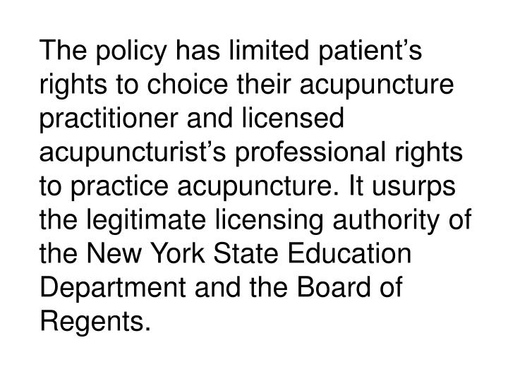 The policy has limited patient's rights to choice their acupuncture practitioner and licensed acupuncturist's professional rights to practice acupuncture. It usurps the legitimate licensing authority of the New York State Education Department and the Board of Regents.