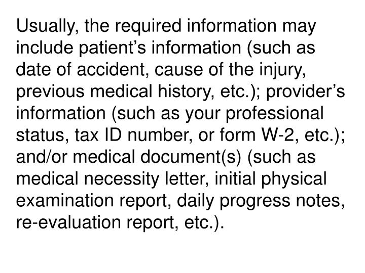 Usually, the required information may include patient's information (such as date of accident, cause of the injury, previous medical history, etc.); provider's information (such as your professional status, tax ID number, or form W-2, etc.); and/or medical document(s) (such as medical necessity letter, initial physical examination report, daily progress notes, re-evaluation report, etc.).