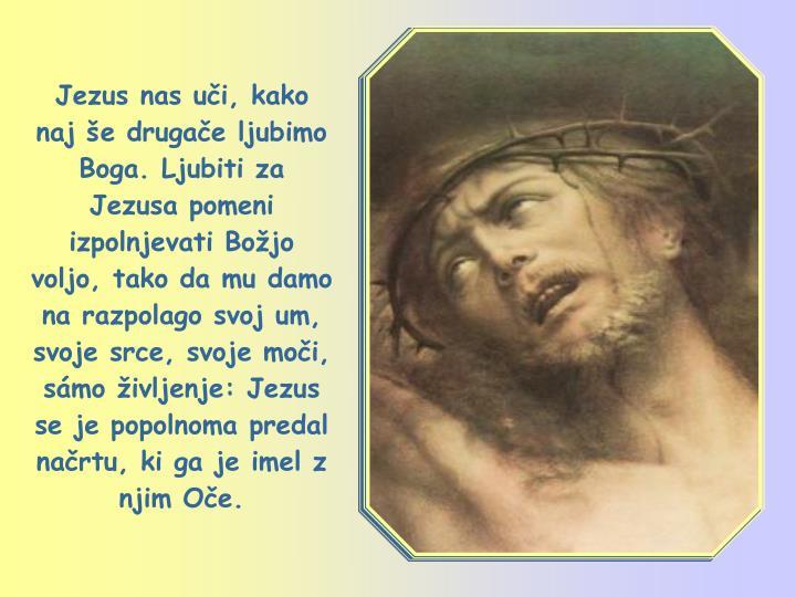 Jezus nas uči, kako naj še drugače ljubimo Boga. Ljubiti za Jezusa pomeni izpolnjevati Božjo voljo, tako da mu damo na razpolago svoj um, svoje srce, svoje moči, sámo življenje: Jezus se je popolnoma predal načrtu, ki ga je imel z njim Oče.