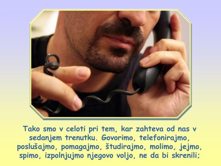 Tako smo v celoti pri tem, kar zahteva od nas v sedanjem trenutku. Govorimo, telefonirajmo, poslušajmo, pomagajmo, študirajmo, molimo, jejmo, spimo, izpolnjujmo njegovo voljo, ne da bi skrenili;