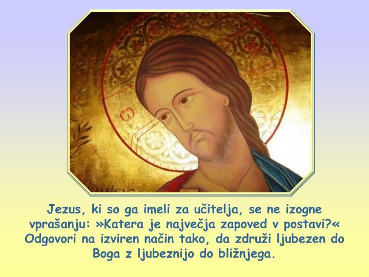 Jezus, ki so ga imeli za učitelja, se ne izogne vprašanju: »Katera je največja zapoved v postavi?« Odgovori na izviren način tako, da združi ljubezen do Boga z ljubeznijo do bližnjega.