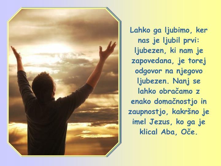 Lahko ga ljubimo, ker nas je ljubil prvi: ljubezen, ki nam je zapovedana, je torej odgovor na njegovo ljubezen. Nanj se lahko obračamo z enako domačnostjo in zaupnostjo, kakršno je imel Jezus, ko ga je klical Aba, Oče.