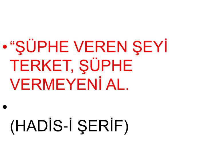 """""""ŞÜPHE VEREN ŞEYİ TERKET, ŞÜPHE VERMEYENİ AL."""
