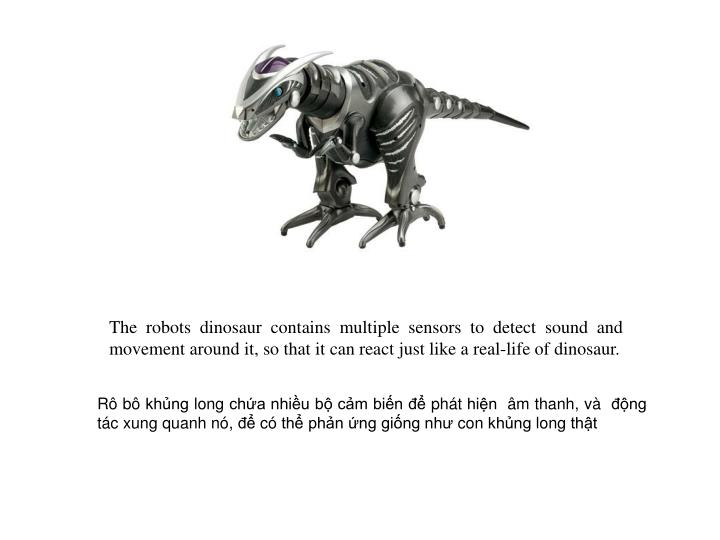 The robots dinosaur contains multiple sensors to detect sound and movement around it, so that it can react just like a real-life of dinosaur.