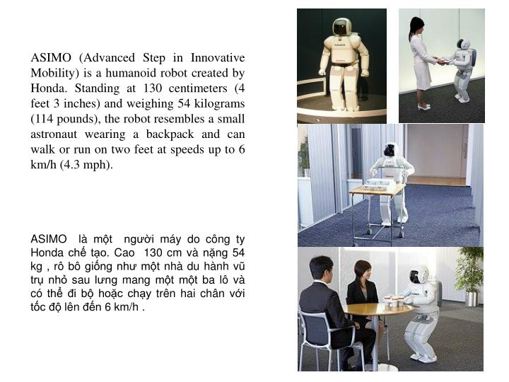 ASIMO (Advanced Step in Innovative Mobility) is a humanoid robot created by Honda. Standing at 130 centimeters (4 feet 3 inches) and weighing 54 kilograms (114 pounds), the robot resembles a small astronaut wearing a backpack and can walk or run on two feet at speeds up to 6 km/h (4.3 mph).