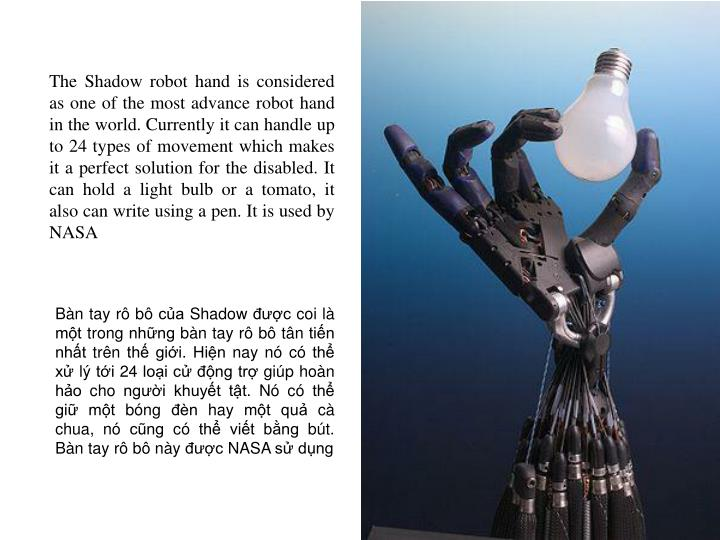 The Shadow robot hand is considered as one of the most advance robot hand in the world. Currently it can handle up to 24 types of movement which makes it a perfect solution for the disabled. It can hold a light bulb or a tomato, it also can write using a pen. It is used by NASA