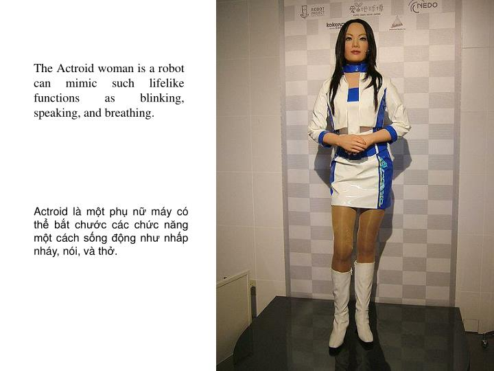 The Actroid woman is a robot can mimic such lifelike functions as blinking, speaking, and breathing.