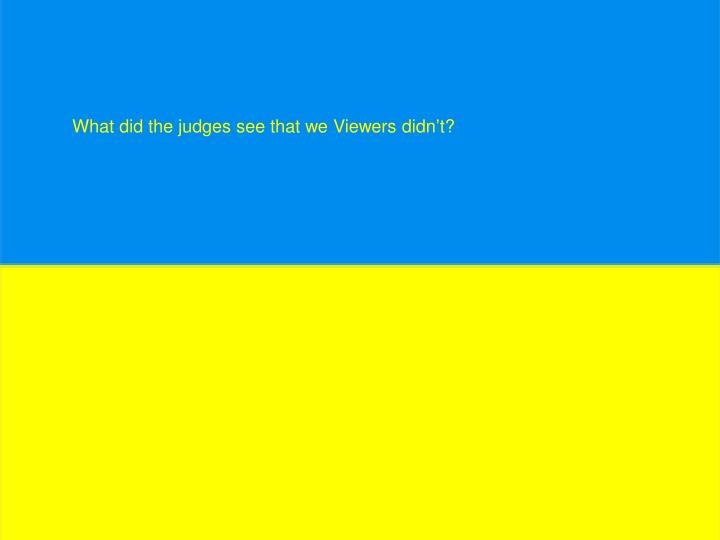 What did the judges see that we Viewers didn't?